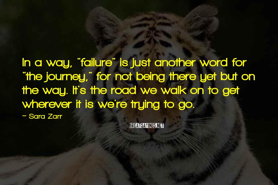 """Sara Zarr Sayings: In A Way, """"failure"""" Is Just Another Word For """"the Journey,"""" For Not Being There Yet But On The Way. It's The Road We Walk On To Get Wherever It Is We're Trying To Go."""