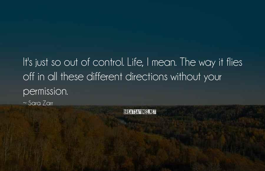 Sara Zarr Sayings: It's Just So Out Of Control. Life, I Mean. The Way It Flies Off In All These Different Directions Without Your Permission.