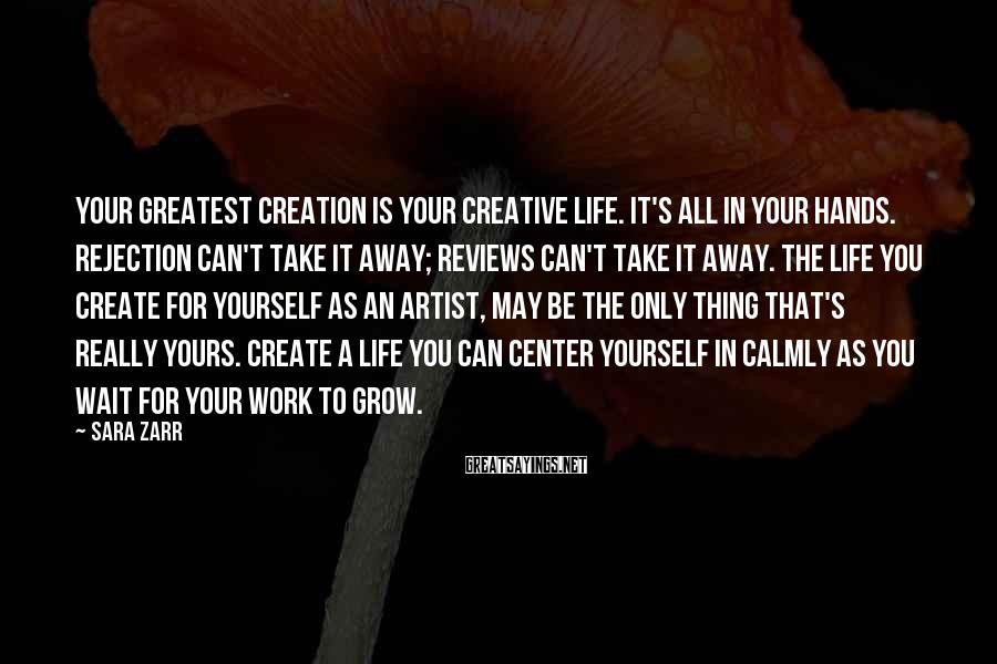 Sara Zarr Sayings: Your Greatest Creation Is Your Creative Life. It's All In Your Hands. Rejection Can't Take It Away; Reviews Can't Take It Away. The Life You Create For Yourself As An Artist, May Be The Only Thing That's Really Yours. Create A Life You Can Center Yourself In Calmly As You Wait For Your Work To Grow.