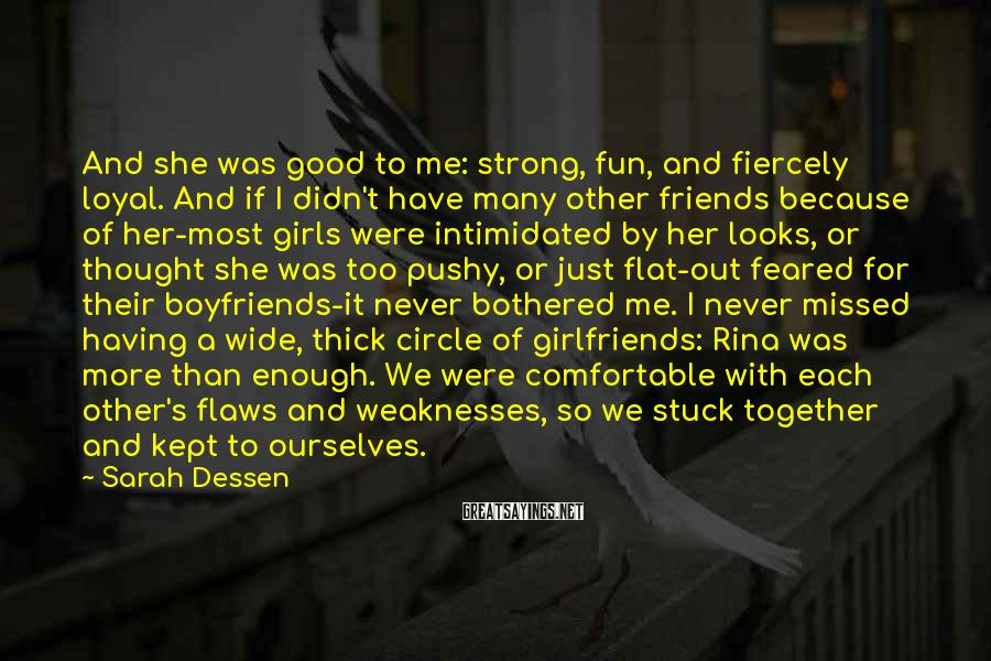 Sarah Dessen Sayings: And She Was Good To Me: Strong, Fun, And Fiercely Loyal. And If I Didn't Have Many Other Friends Because Of Her-most Girls Were Intimidated By Her Looks, Or Thought She Was Too Pushy, Or Just Flat-out Feared For Their Boyfriends-it Never Bothered Me. I Never Missed Having A Wide, Thick Circle Of Girlfriends: Rina Was More Than Enough. We Were Comfortable With Each Other's Flaws And Weaknesses, So We Stuck Together And Kept To Ourselves.
