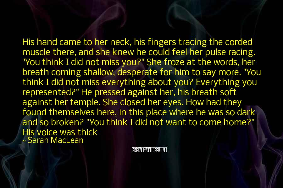 "Sarah MacLean Sayings: His Hand Came To Her Neck, His Fingers Tracing The Corded Muscle There, And She Knew He Could Feel Her Pulse Racing. ""You Think I Did Not Miss You?"" She Froze At The Words, Her Breath Coming Shallow, Desperate For Him To Say More. ""You Think I Did Not Miss Everything About You? Everything You Represented?"" He Pressed Against Her, His Breath Soft Against Her Temple. She Closed Her Eyes. How Had They Found Themselves Here, In This Place Where He Was So Dark And So Broken? ""You Think I Did Not Want To Come Home?"" His Voice Was Thick With Emotion. ""But There Was No Home To Which I Could Return. There Was No One There."" ""You're Wrong,"" She Argued. ""I Was There. I Was There . . . And I Was . . ."" Alone. She Swallowed. ""I Was There."