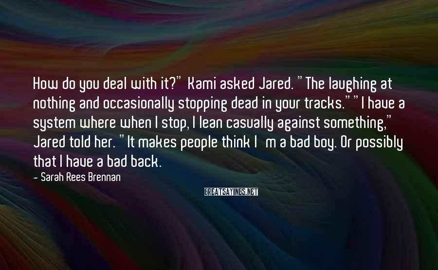 "Sarah Rees Brennan Sayings: How Do You Deal With It?"" Kami Asked Jared. ""The Laughing At Nothing And Occasionally Stopping Dead In Your Tracks.""""I Have A System Where When I Stop, I Lean Casually Against Something,"" Jared Told Her. ""It Makes People Think I'm A Bad Boy. Or Possibly That I Have A Bad Back."