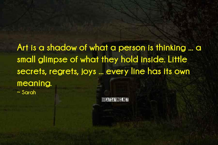 Sarah Sayings: Art Is A Shadow Of What A Person Is Thinking ... A Small Glimpse Of What They Hold Inside. Little Secrets, Regrets, Joys ... Every Line Has Its Own Meaning.