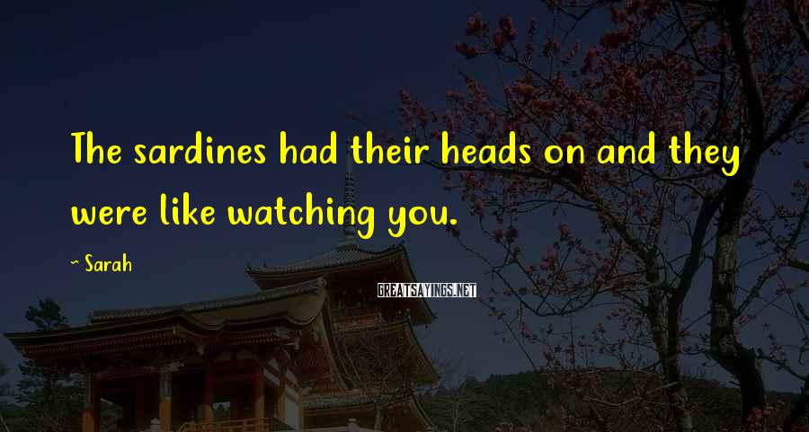 Sarah Sayings: The Sardines Had Their Heads On And They Were Like Watching You.