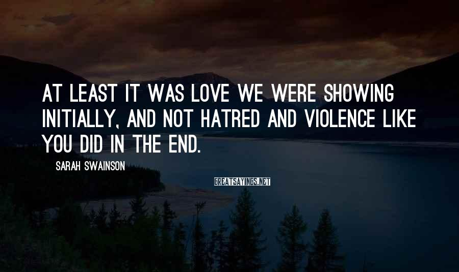 Sarah Swainson Sayings: At Least It Was Love We Were Showing Initially, And Not Hatred And Violence Like You Did In The End.