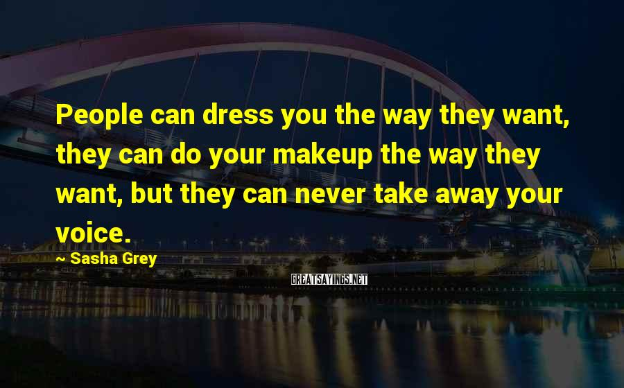 Sasha Grey Sayings: People Can Dress You The Way They Want, They Can Do Your Makeup The Way They Want, But They Can Never Take Away Your Voice.