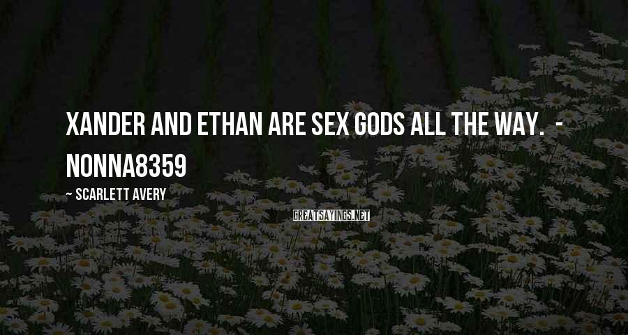 Scarlett Avery Sayings: Xander And Ethan Are Sex Gods ALL THE WAY.  - Nonna8359
