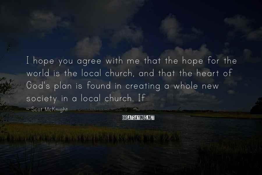 Scot McKnight Sayings: I Hope You Agree With Me That The Hope For The World Is The Local Church, And That The Heart Of God's Plan Is Found In Creating A Whole New Society In A Local Church. If