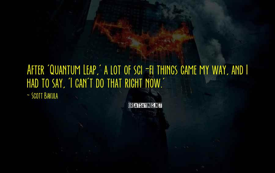 Scott Bakula Sayings: After 'Quantum Leap,' A Lot Of Sci-fi Things Came My Way, And I Had To Say, 'I Can't Do That Right Now.'