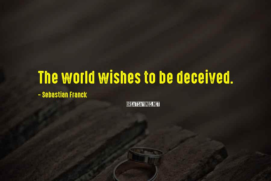 Sebastian Franck Sayings: The World Wishes To Be Deceived.