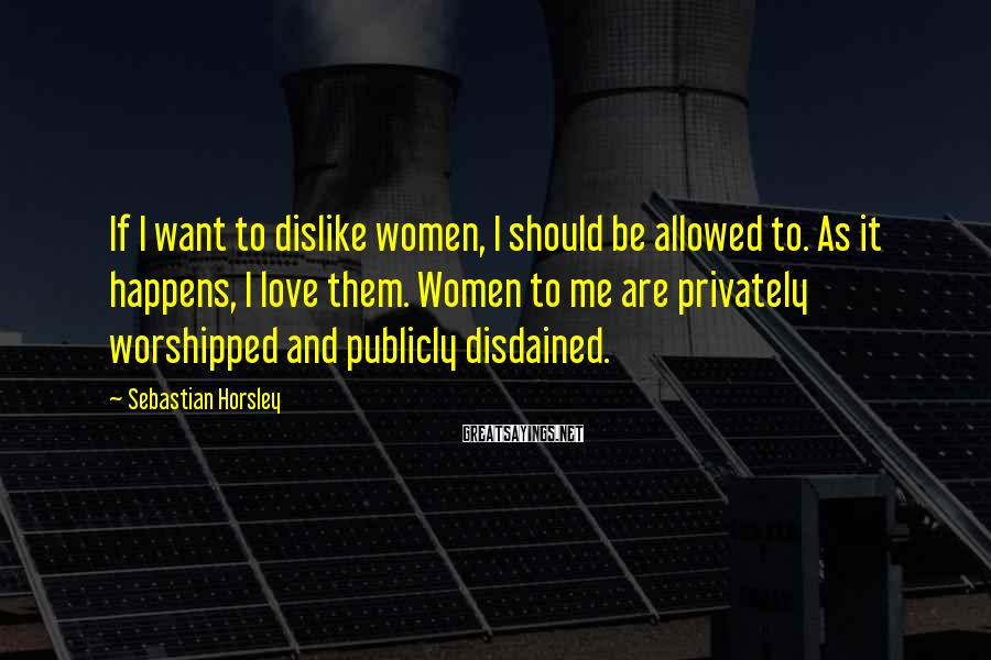 Sebastian Horsley Sayings: If I Want To Dislike Women, I Should Be Allowed To. As It Happens, I Love Them. Women To Me Are Privately Worshipped And Publicly Disdained.