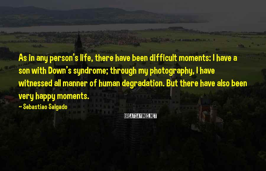 Sebastiao Salgado Sayings: As In Any Person's Life, There Have Been Difficult Moments: I Have A Son With Down's Syndrome; Through My Photography, I Have Witnessed All Manner Of Human Degradation. But There Have Also Been Very Happy Moments.