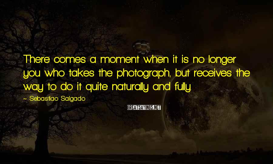Sebastiao Salgado Sayings: There Comes A Moment When It Is No Longer You Who Takes The Photograph, But Receives The Way To Do It Quite Naturally And Fully.