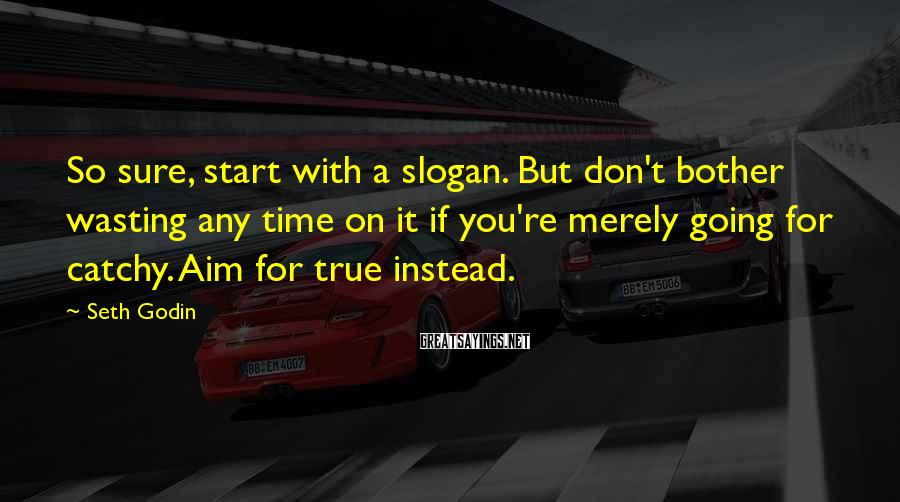Seth Godin Sayings: So Sure, Start With A Slogan. But Don't Bother Wasting Any Time On It If You're Merely Going For Catchy. Aim For True Instead.