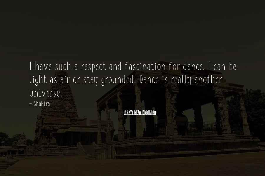 Shakira Sayings: I Have Such A Respect And Fascination For Dance. I Can Be Light As Air Or Stay Grounded. Dance Is Really Another Universe.