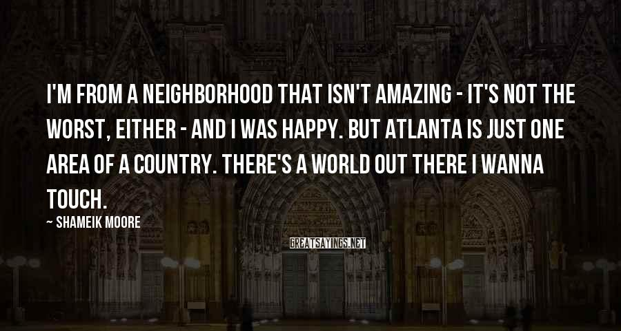 Shameik Moore Sayings: I'm From A Neighborhood That Isn't Amazing - It's Not The Worst, Either - And I Was Happy. But Atlanta Is Just One Area Of A Country. There's A World Out There I Wanna Touch.