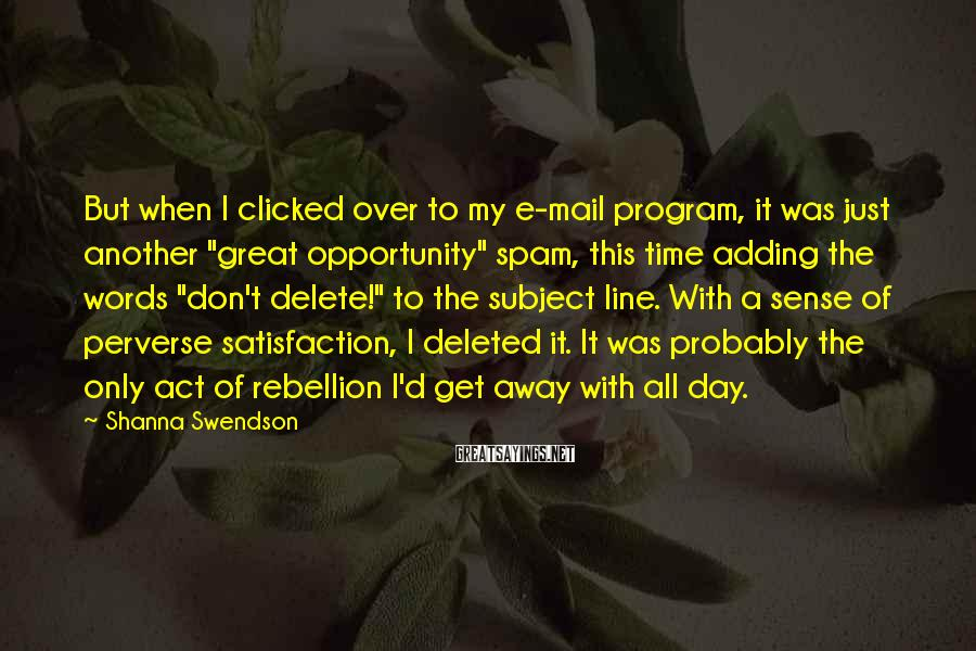 "Shanna Swendson Sayings: But When I Clicked Over To My E-mail Program, It Was Just Another ""great Opportunity"" Spam, This Time Adding The Words ""don't Delete!"" To The Subject Line. With A Sense Of Perverse Satisfaction, I Deleted It. It Was Probably The Only Act Of Rebellion I'd Get Away With All Day."