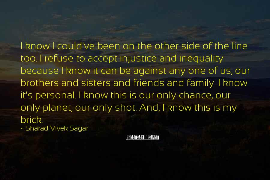 Sharad Vivek Sagar Sayings: I Know I Could've Been On The Other Side Of The Line Too. I Refuse To Accept Injustice And Inequality Because I Know It Can Be Against Any One Of Us, Our Brothers And Sisters And Friends And Family. I Know It's Personal. I Know This Is Our Only Chance, Our Only Planet, Our Only Shot. And, I Know This Is My Brick.