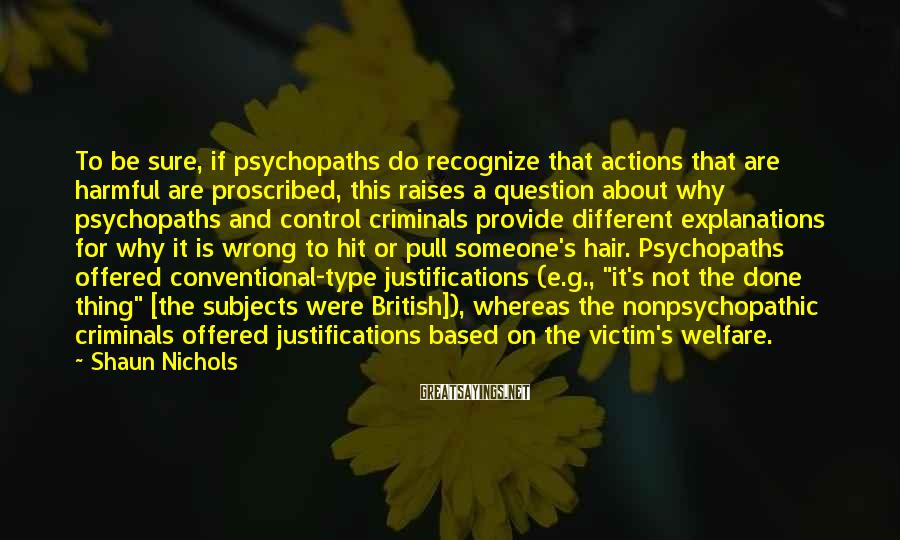 "Shaun Nichols Sayings: To Be Sure, If Psychopaths Do Recognize That Actions That Are Harmful Are Proscribed, This Raises A Question About Why Psychopaths And Control Criminals Provide Different Explanations For Why It Is Wrong To Hit Or Pull Someone's Hair. Psychopaths Offered Conventional-type Justifications (e.g., ""it's Not The Done Thing"" [the Subjects Were British]), Whereas The Nonpsychopathic Criminals Offered Justifications Based On The Victim's Welfare."
