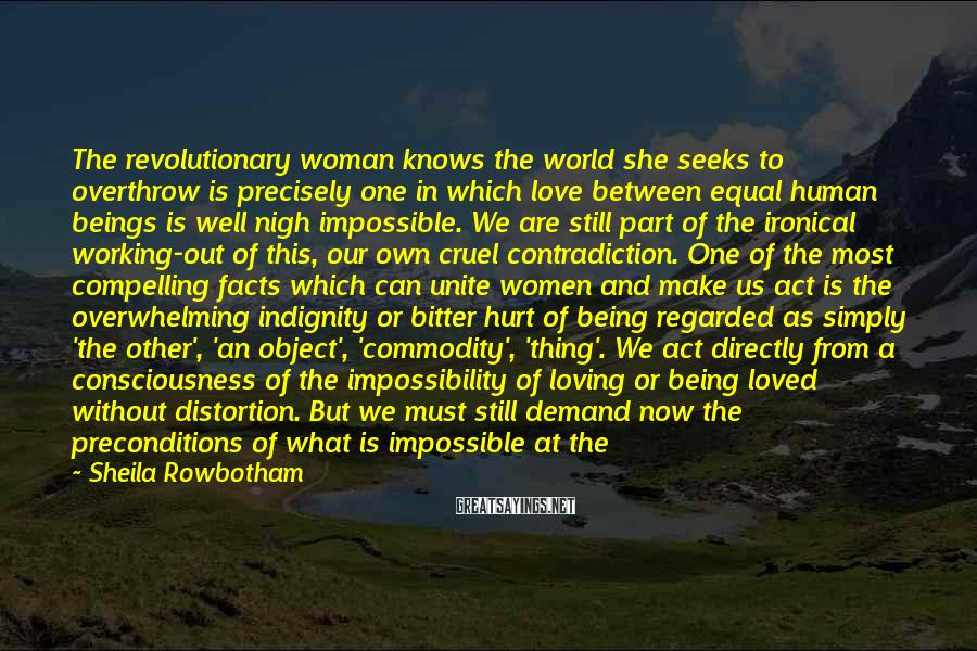Sheila Rowbotham Sayings: The Revolutionary Woman Knows The World She Seeks To Overthrow Is Precisely One In Which Love Between Equal Human Beings Is Well Nigh Impossible. We Are Still Part Of The Ironical Working-out Of This, Our Own Cruel Contradiction. One Of The Most Compelling Facts Which Can Unite Women And Make Us Act Is The Overwhelming Indignity Or Bitter Hurt Of Being Regarded As Simply 'the Other', 'an Object', 'commodity', 'thing'. We Act Directly From A Consciousness Of The Impossibility Of Loving Or Being Loved Without Distortion. But We Must Still Demand Now The Preconditions Of What Is Impossible At The Moment. It Is A Most Disturbing Dialectic, Our Praxis Of Pain.