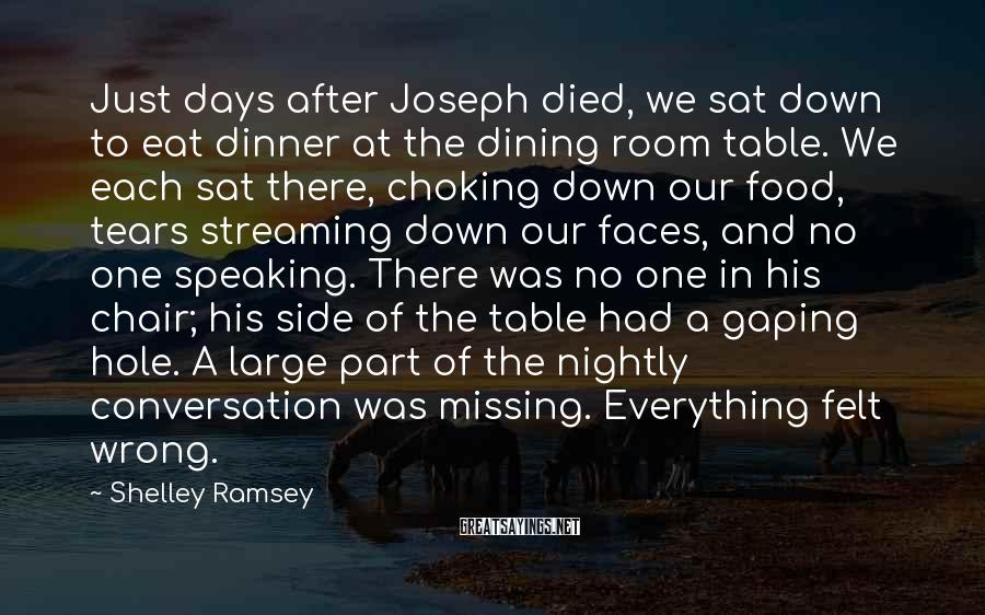 Shelley Ramsey Sayings: Just Days After Joseph Died, We Sat Down To Eat Dinner At The Dining Room Table. We Each Sat There, Choking Down Our Food, Tears Streaming Down Our Faces, And No One Speaking. There Was No One In His Chair; His Side Of The Table Had A Gaping Hole. A Large Part Of The Nightly Conversation Was Missing. Everything Felt Wrong.