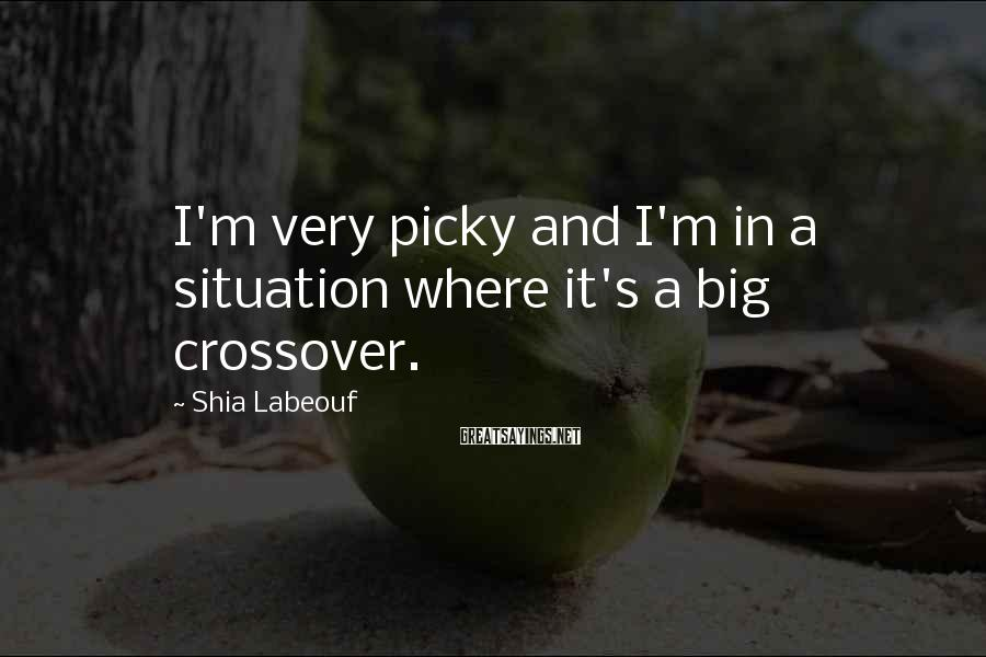 Shia Labeouf Sayings: I'm Very Picky And I'm In A Situation Where It's A Big Crossover.