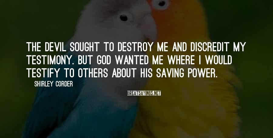 Shirley Corder Sayings: The Devil Sought To Destroy Me And Discredit My Testimony. But God Wanted Me Where I Would Testify To Others About His Saving Power.