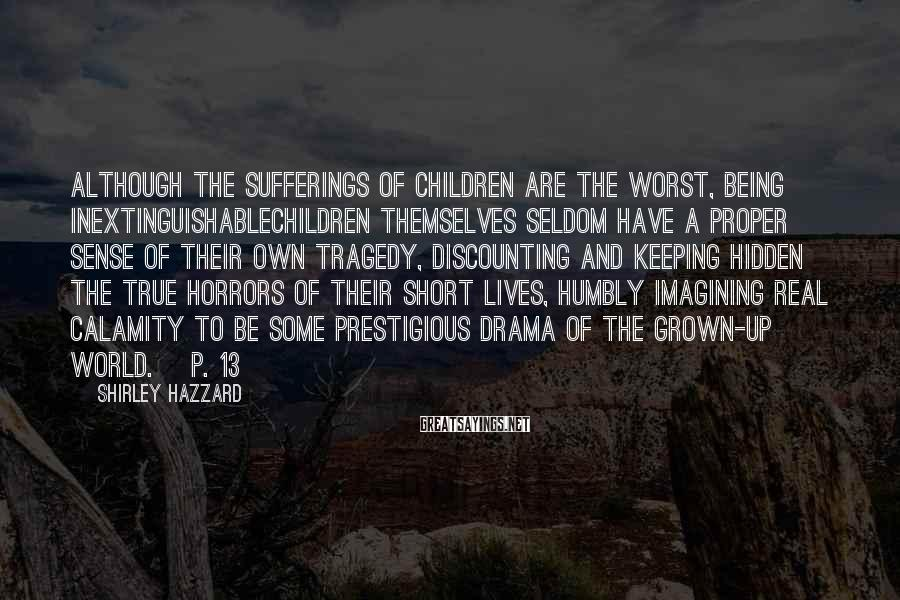 Shirley Hazzard Sayings: Although The Sufferings Of Children Are The Worst, Being Inextinguishablechildren Themselves Seldom Have A Proper Sense Of Their Own Tragedy, Discounting And Keeping Hidden The True Horrors Of Their Short Lives, Humbly Imagining Real Calamity To Be Some Prestigious Drama Of The Grown-up World. [p. 13]