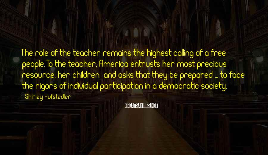 Shirley Hufstedler Sayings: The Role Of The Teacher Remains The Highest Calling Of A Free People. To The Teacher, America Entrusts Her Most Precious Resource, Her Children; And Asks That They Be Prepared ... To Face The Rigors Of Individual Participation In A Democratic Society.
