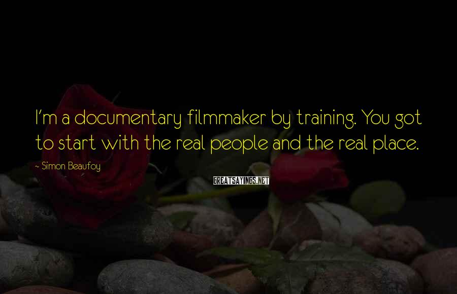 Simon Beaufoy Sayings: I'm A Documentary Filmmaker By Training. You Got To Start With The Real People And The Real Place.