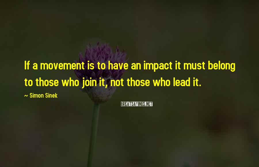 Simon Sinek Sayings: If A Movement Is To Have An Impact It Must Belong To Those Who Join It, Not Those Who Lead It.