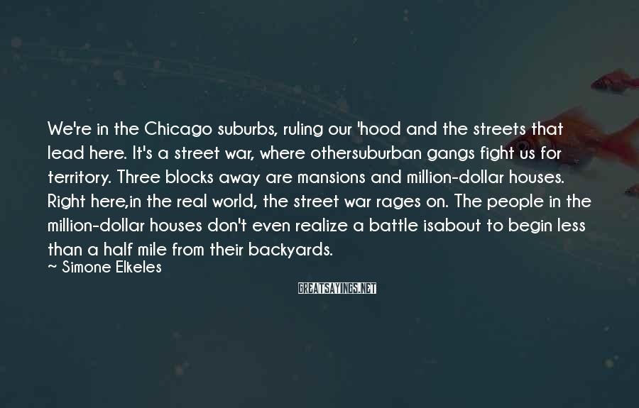 Simone Elkeles Sayings: We're In The Chicago Suburbs, Ruling Our 'hood And The Streets That Lead Here. It's A Street War, Where Othersuburban Gangs Fight Us For Territory. Three Blocks Away Are Mansions And Million-dollar Houses. Right Here,in The Real World, The Street War Rages On. The People In The Million-dollar Houses Don't Even Realize A Battle Isabout To Begin Less Than A Half Mile From Their Backyards.