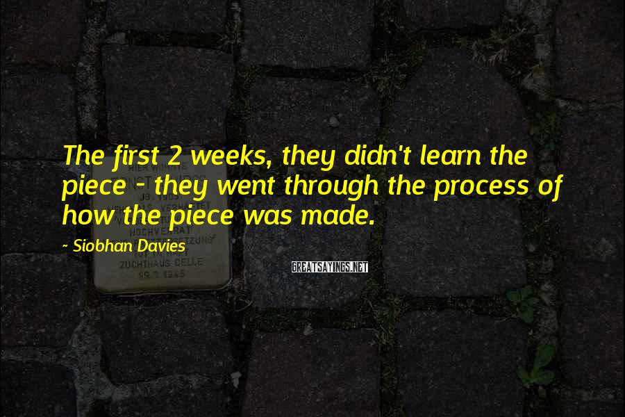 Siobhan Davies Sayings: The First 2 Weeks, They Didn't Learn The Piece - They Went Through The Process Of How The Piece Was Made.