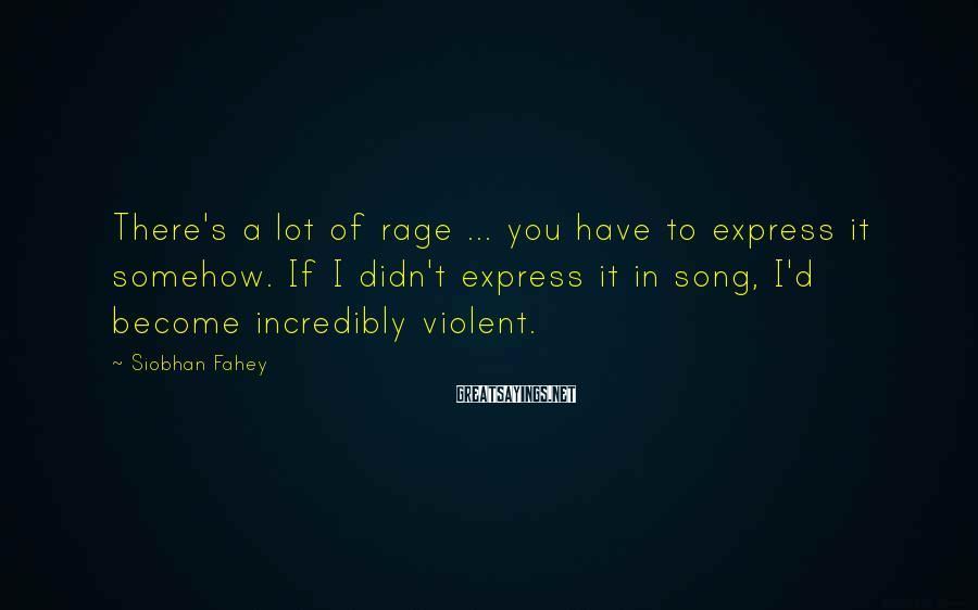 Siobhan Fahey Sayings: There's A Lot Of Rage ... You Have To Express It Somehow. If I Didn't Express It In Song, I'd Become Incredibly Violent.