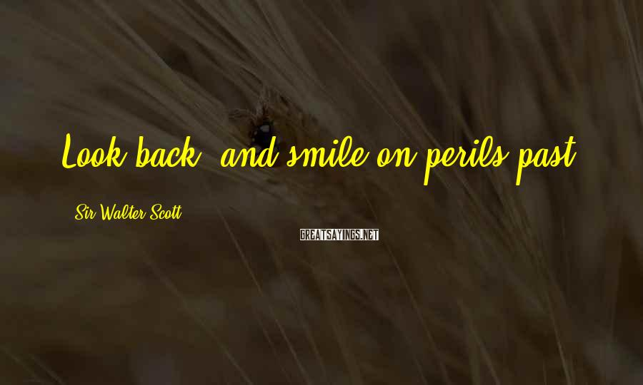 Sir Walter Scott Sayings: Look Back, And Smile On Perils Past.