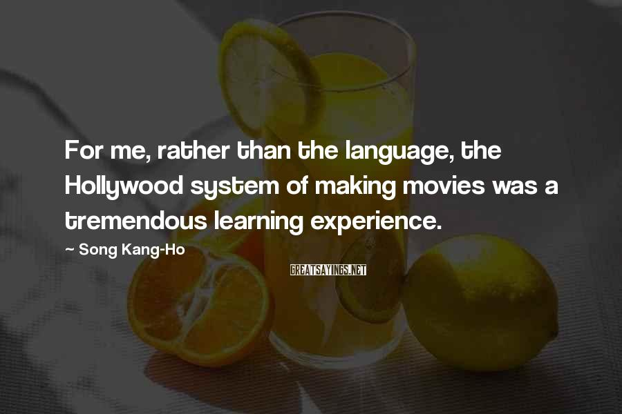 Song Kang-Ho Sayings: For Me, Rather Than The Language, The Hollywood System Of Making Movies Was A Tremendous Learning Experience.