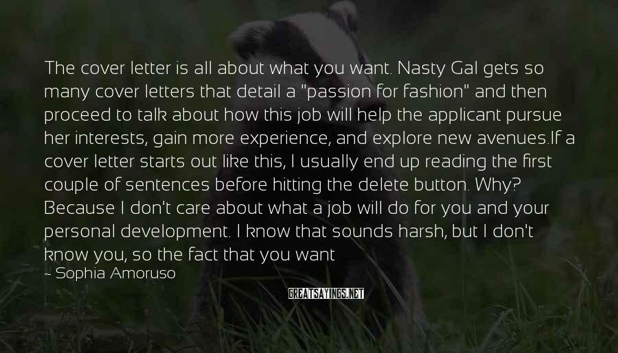 """Sophia Amoruso Sayings: The Cover Letter Is All About What You Want. Nasty Gal Gets So Many Cover Letters That Detail A """"passion For Fashion"""" And Then Proceed To Talk About How This Job Will Help The Applicant Pursue Her Interests, Gain More Experience, And Explore New Avenues.If A Cover Letter Starts Out Like This, I Usually End Up Reading The First Couple Of Sentences Before Hitting The Delete Button. Why? Because I Don't Care About What A Job Will Do For You And Your Personal Development. I Know That Sounds Harsh, But I Don't Know You, So The Fact That You Want To Work For My Company Does Not Automatically Mean That I Have An Interest In Helping You Grow Your Career. I Have A Business That Is Growing By The Day, So I Want To Know What You Can Do For Me. It's As Simple As That."""