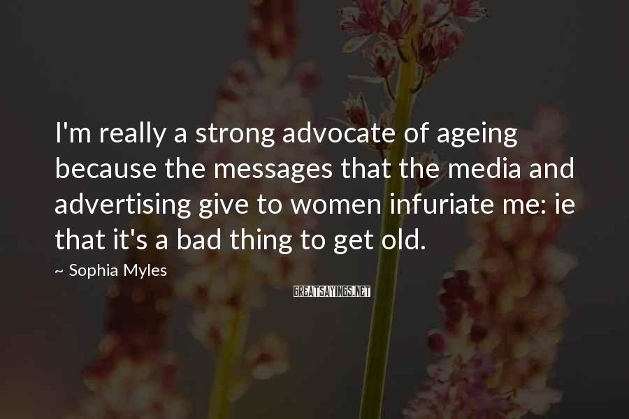 Sophia Myles Sayings: I'm Really A Strong Advocate Of Ageing Because The Messages That The Media And Advertising Give To Women Infuriate Me: Ie That It's A Bad Thing To Get Old.