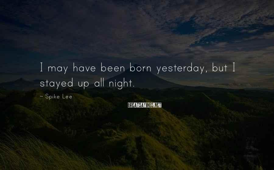Spike Lee Sayings: I May Have Been Born Yesterday, But I Stayed Up All Night.