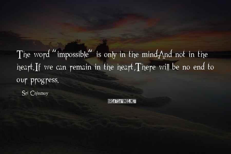 "Sri Chinmoy Sayings: The Word ""impossible"" Is Only In The MindAnd Not In The Heart.If We Can Remain In The Heart,There Will Be No End To Our Progress."