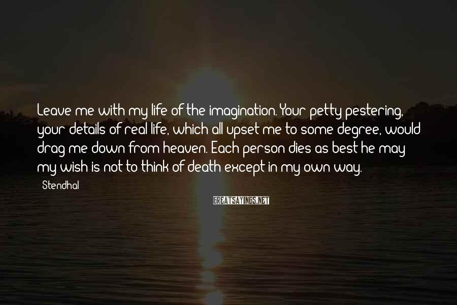 Stendhal Sayings: Leave Me With My Life Of The Imagination. Your Petty Pestering, Your Details Of Real Life, Which All Upset Me To Some Degree, Would Drag Me Down From Heaven. Each Person Dies As Best He May; My Wish Is Not To Think Of Death Except In My Own Way.