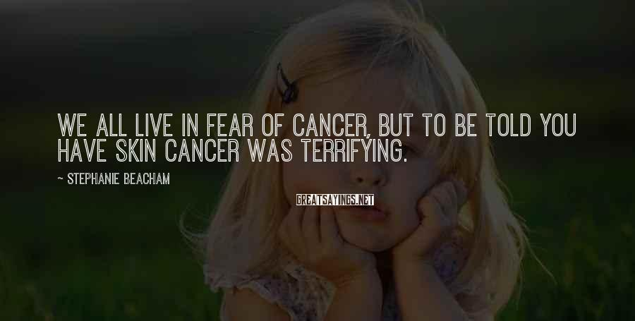 Stephanie Beacham Sayings: We All Live In Fear Of Cancer, But To Be Told You Have Skin Cancer Was Terrifying.