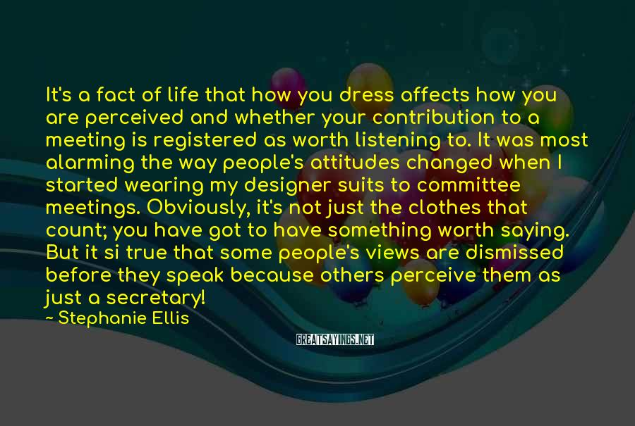 Stephanie Ellis Sayings: It's A Fact Of Life That How You Dress Affects How You Are Perceived And Whether Your Contribution To A Meeting Is Registered As Worth Listening To. It Was Most Alarming The Way People's Attitudes Changed When I Started Wearing My Designer Suits To Committee Meetings. Obviously, It's Not Just The Clothes That Count; You Have Got To Have Something Worth Saying. But It Si True That Some People's Views Are Dismissed Before They Speak Because Others Perceive Them As Just A Secretary!