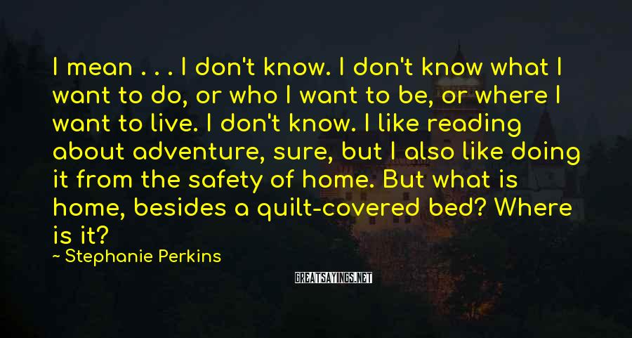 Stephanie Perkins Sayings: I Mean . . . I Don't Know. I Don't Know What I Want To Do, Or Who I Want To Be, Or Where I Want To Live. I Don't Know. I Like Reading About Adventure, Sure, But I Also Like Doing It From The Safety Of Home. But What Is Home, Besides A Quilt-covered Bed? Where Is It?