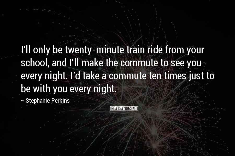 Stephanie Perkins Sayings: I'll Only Be Twenty-minute Train Ride From Your School, And I'll Make The Commute To See You Every Night. I'd Take A Commute Ten Times Just To Be With You Every Night.