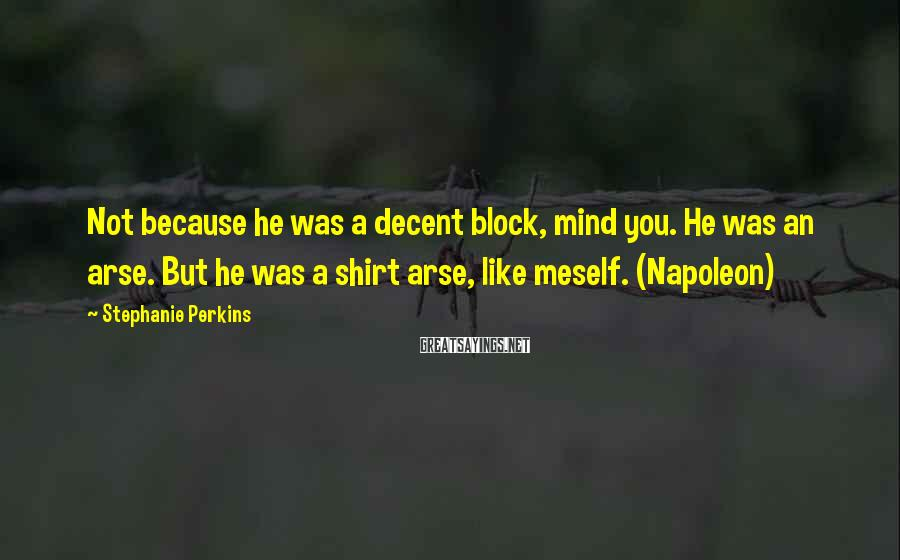 Stephanie Perkins Sayings: Not Because He Was A Decent Block, Mind You. He Was An Arse. But He Was A Shirt Arse, Like Meself. (Napoleon)
