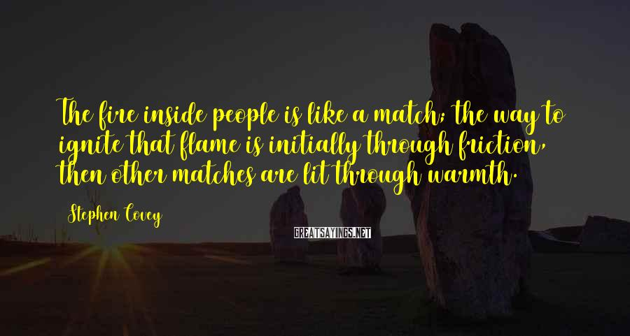 Stephen Covey Sayings: The Fire Inside People Is Like A Match; The Way To Ignite That Flame Is Initially Through Friction, Then Other Matches Are Lit Through Warmth.