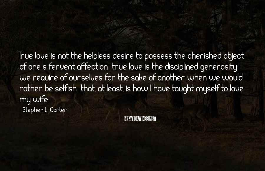 Stephen L. Carter Sayings: True Love Is Not The Helpless Desire To Possess The Cherished Object Of One's Fervent Affection; True Love Is The Disciplined Generosity We Require Of Ourselves For The Sake Of Another When We Would Rather Be Selfish; That, At Least, Is How I Have Taught Myself To Love My Wife.