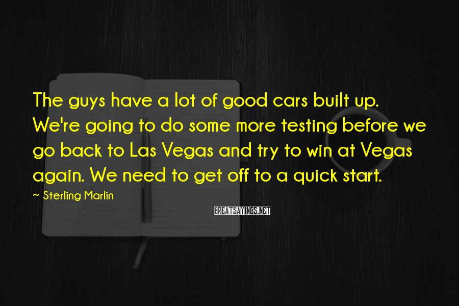 Sterling Marlin Sayings: The Guys Have A Lot Of Good Cars Built Up. We're Going To Do Some More Testing Before We Go Back To Las Vegas And Try To Win At Vegas Again. We Need To Get Off To A Quick Start.