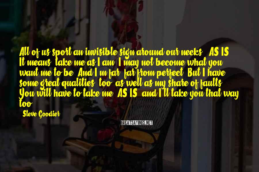 """Steve Goodier Sayings: All Of Us Sport An Invisible Sign Around Our Necks  """"AS IS."""" It Means, Take Me As I Am. I May Not Become What You Want Me To Be. And I'm Far, Far From Perfect. But I Have Some Great Qualities, Too, As Well As My Share Of Faults. You Will Have To Take Me """"AS IS"""" And I'll Take You That Way, Too."""